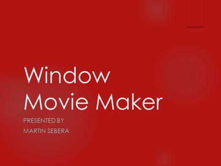 Window Movie Maker PRESENTED BY MARTIN SEBERA What is Windows Movie Maker?  Windows Movie Maker is a fun and easy to use video editing program that.