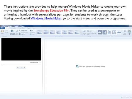 These instructions are provided to help you use Windows Movie Maker to create your own movie inspired by the Stonehenge Education Film. They can be used.