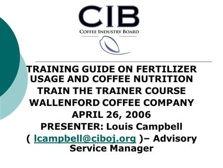 TRAINING GUIDE ON FERTILIZER USAGE AND COFFEE NUTRITION TRAIN THE TRAINER COURSE WALLENFORD COFFEE COMPANY APRIL 26, 2006 PRESENTER: Louis Campbell (
