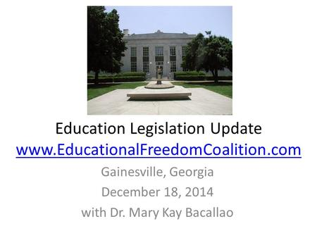 Education Legislation Update www.EducationalFreedomCoalition.com www.EducationalFreedomCoalition.com Gainesville, Georgia December 18, 2014 with Dr. Mary.