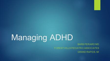 Managing ADHD BARB PERIARD MD FOREST HILLS PEDIATRIC ASSOCIATES GRAND RAPIDS, MI.