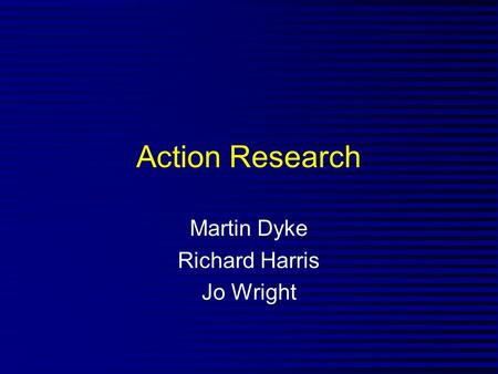 Action Research Martin Dyke Richard Harris Jo Wright.