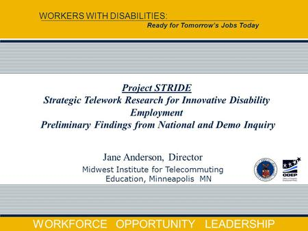 WORKFORCE OPPORTUNITY LEADERSHIP WORKERS WITH DISABILITIES: Ready for Tomorrow's Jobs Today Jane Anderson, Director Midwest Institute for Telecommuting.