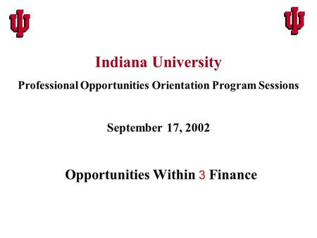 Opportunities Within 3 Finance Indiana University Professional Opportunities Orientation Program Sessions September 17, 2002.