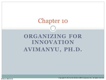 Copyright © 2011 by the McGraw-Hill Companies, Inc. All rights reserved. McGraw-Hill/Irwin ORGANIZING FOR INNOVATION AVIMANYU, PH.D. Chapter 10.