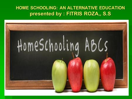 HOME SCHOOLING: AN ALTERNATIVE EDUCATION presented by : FITRIS ROZA,, S.S.