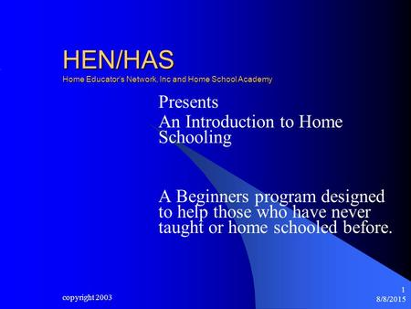 8/8/2015 copyright 2003 1 HEN/HAS Home Educator's Network, Inc and Home School Academy Presents An Introduction to Home Schooling A Beginners program designed.