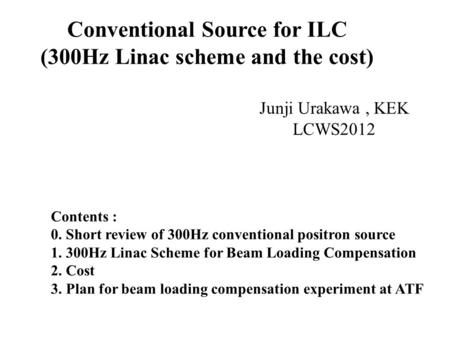 Conventional Source for ILC (300Hz Linac scheme and the cost) Junji Urakawa, KEK LCWS2012 Contents : 0. Short review of 300Hz conventional positron source.