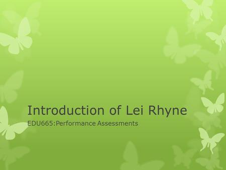 Introduction of Lei Rhyne EDU665:Performance Assessments.
