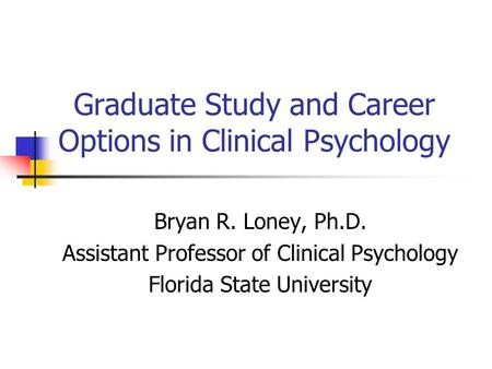 Graduate Study and Career Options in Clinical Psychology Bryan R. Loney, Ph.D. Assistant Professor of Clinical Psychology Florida State University.