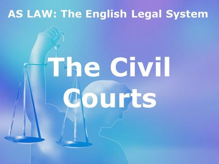 AS LAW: The English Legal System The Civil Courts.