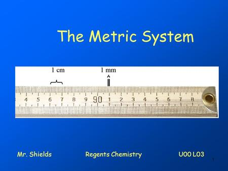 1 The Metric System Mr. ShieldsRegents Chemistry U00 L03.