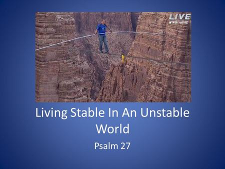 Living Stable In An Unstable World Psalm 27. 1. David Put His Trust In God Psalm 27:1 – 3 Psalm 55:22.