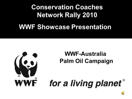 Conservation Coaches Network Rally 2010 WWF Showcase Presentation WWF-Australia Palm Oil Campaign.