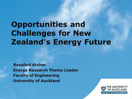 Opportunities and Challenges for New Zealand's Energy Future Rosalind Archer Energy Research Theme Leader Faculty of Engineering University of Auckland.