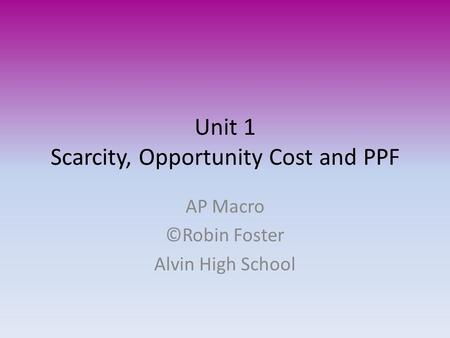 Unit 1 Scarcity, Opportunity Cost and PPF AP Macro ©Robin Foster Alvin High School.