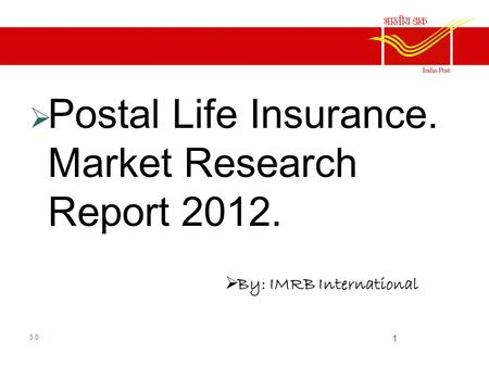  Market Research report  Postal Life Insurance. Market Research Report 2012.  By: IMRB International 5.0 1.