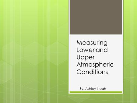 Measuring Lower and Upper Atmospheric Conditions By: Ashley Noah.