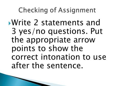  Write 2 statements and 3 yes/no questions. Put the appropriate arrow points to show the correct intonation to use after the sentence.