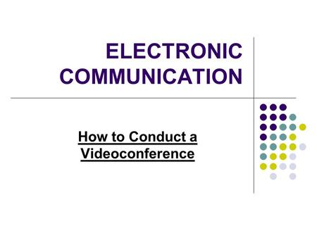 ELECTRONIC COMMUNICATION How to Conduct a Videoconference.