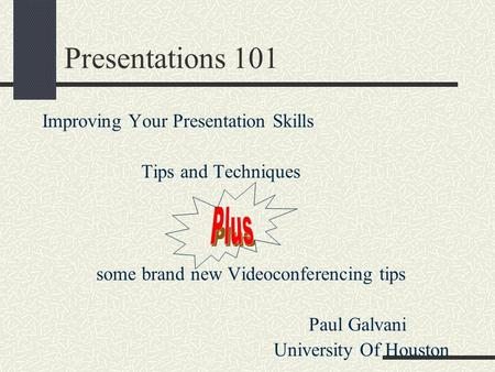 Presentations 101 Improving Your Presentation Skills Tips and Techniques some brand new Videoconferencing tips Paul Galvani University Of Houston.