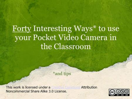 Forty Interesting Ways* to use your Pocket Video Camera in the Classroom *and tips This work is licensed under a Creative Commons Attribution Noncommercial.