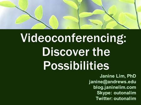 Videoconferencing: Discover the Possibilities Janine Lim, PhD blog.janinelim.com Skype: outonalim Twitter: outonalim.