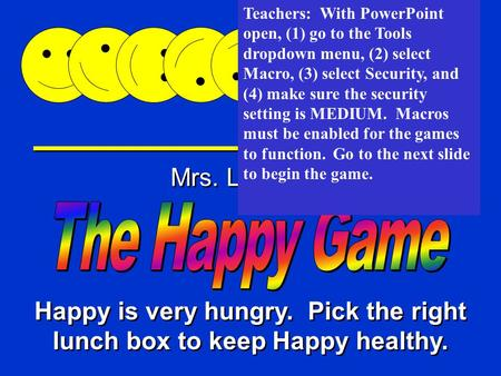 Happy Game Mrs. Loveday Happy is very hungry. Pick the right lunch box to keep Happy healthy. Teachers: With PowerPoint open, (1) go to the Tools dropdown.