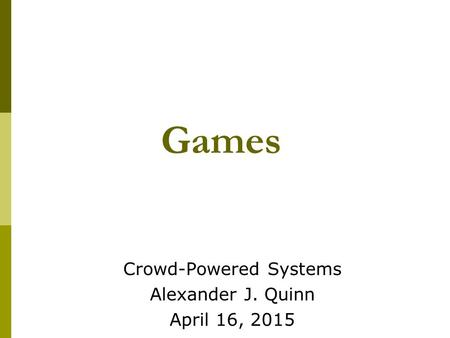 Games Crowd-Powered Systems Alexander J. Quinn April 16, 2015.