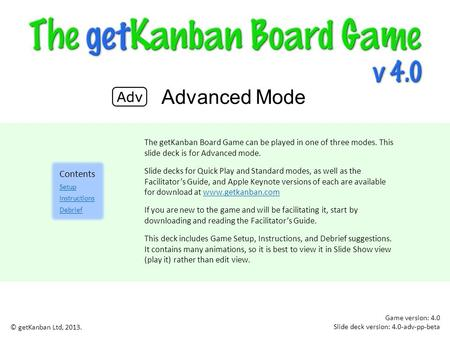The getKanban Board Game can be played in one of three modes. This slide deck is for Advanced mode. Slide decks for Quick Play and Standard modes, as well.