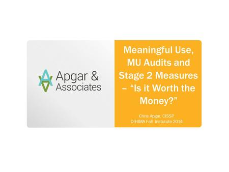 "Meaningful Use, MU Audits and Stage 2 Measures – ""Is it Worth the Money?"" Chris Apgar, CISSP OrHIMA Fall Instutute 2014."