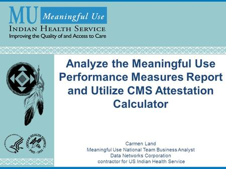 Analyze the Meaningful Use Performance Measures Report and Utilize CMS Attestation Calculator Carmen Land Meaningful Use National Team Business Analyst.