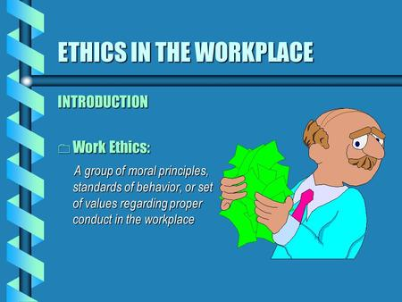 ETHICS IN THE WORKPLACE INTRODUCTION 0 Work Ethics: A group of moral principles, standards of behavior, or set of values regarding proper conduct in the.