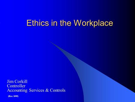 Ethics in the Workplace Jim Corkill Controller Accounting Services & Controls (Rev. 8/09)