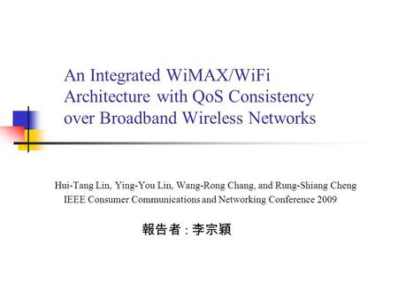 An Integrated WiMAX/WiFi Architecture with QoS Consistency over Broadband Wireless Networks 報告者 : 李宗穎 IEEE Consumer Communications and Networking Conference.