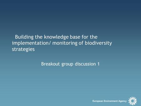 Building the knowledge base for the implementation/ monitoring of biodiversity strategies Breakout group discussion 1.