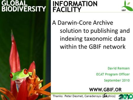 GLOBAL BIODIVERSITY INFORMATION FACILITY David Remsen ECAT Program Officer September 2010 WWW.GBIF.OR G A Darwin-Core Archive solution to publishing and.