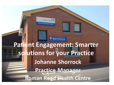 Patient Engagement: Smarter solutions for your Practice Johanne Shorrock Practice Manager Roman Road Health Centre.