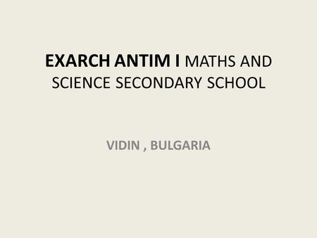 EXARCH ANTIM I MATHS AND SCIENCE SECONDARY SCHOOL VIDIN, BULGARIA.