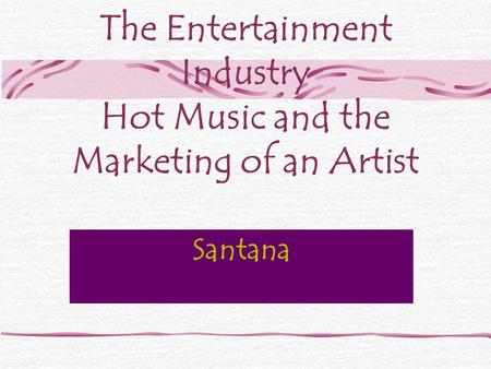 The Entertainment Industry Hot Music and the Marketing of an Artist Santana.