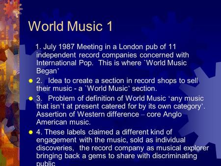 World Music 1 1. July 1987 Meeting in a London pub of 11 independent record companies concerned with International Pop. This is where `World Music Began.