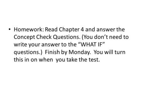 "Homework: Read Chapter 4 and answer the Concept Check Questions. (You don't need to write your answer to the ""WHAT IF"" questions.) Finish by Monday. You."