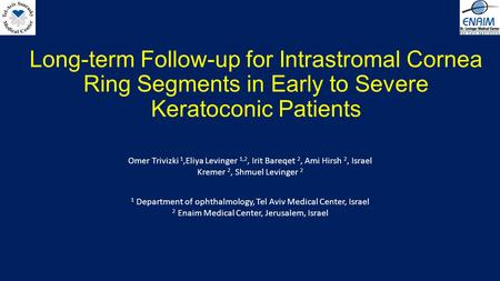 Long-term Follow-up for Intrastromal Cornea Ring Segments in Early to Severe Keratoconic Patients Omer Trivizki 1,Eliya Levinger 1,2, Irit Bareqet 2, Ami.