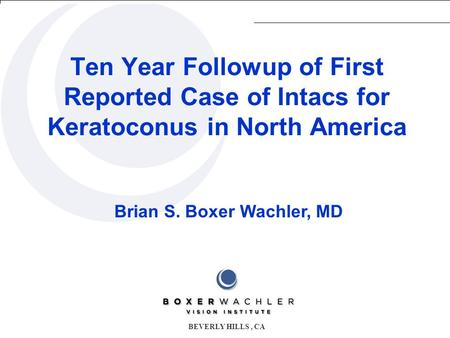 Brian S. Boxer Wachler, MD Ten Year Followup of First Reported Case of Intacs for Keratoconus in North America BEVERLY HILLS, CA.