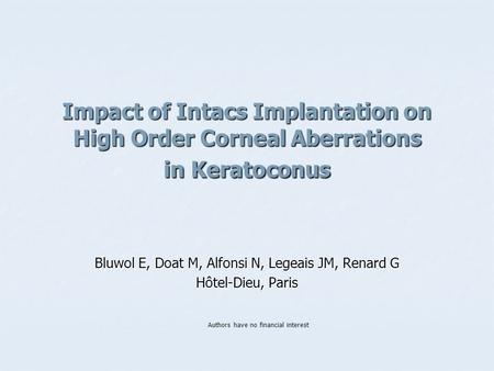 Impact of Intacs Implantation on High Order Corneal Aberrations in Keratoconus Bluwol E, Doat M, Alfonsi N, Legeais JM, Renard G Hôtel-Dieu, Paris Authors.