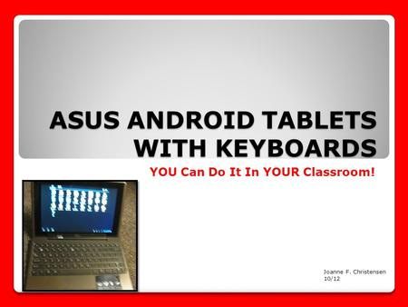ASUS ANDROID TABLETS WITH KEYBOARDS YOU Can Do It In YOUR Classroom! Joanne F. Christensen 10/12.