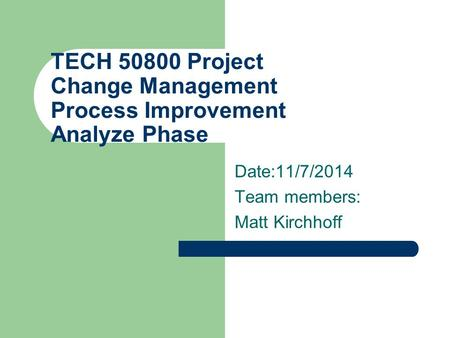 TECH 50800 Project Change Management Process Improvement Analyze Phase Date:11/7/2014 Team members: Matt Kirchhoff.