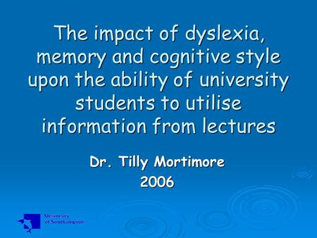 The impact of dyslexia, memory and cognitive style upon the ability of university students to utilise information from lectures Dr. Tilly Mortimore 2006.