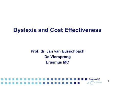 1 Dyslexia and Cost Effectiveness Prof. dr. Jan van Busschbach De Viersprong Erasmus MC.