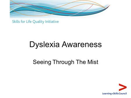 Dyslexia Awareness Seeing Through The Mist. Aims and outcomes Aim: To demystify dyslexia and encourage application to own contexts and roles Outcomes.